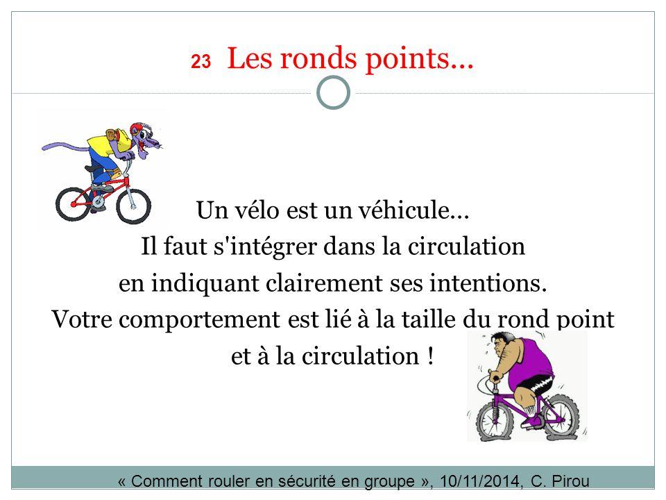 23 Les ronds points... Un vélo est un véhicule... Il faut s'intégrer dans la circulation en indiquant clairement ses intentions. Votre comportement es