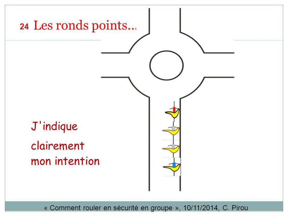 J'indique clairement mon intention « Comment rouler en sécurité en groupe », 10/11/2014, C. Pirou 24 Les ronds points...