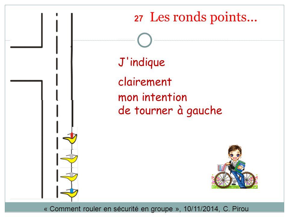 J'indique clairement mon intention de tourner à gauche « Comment rouler en sécurité en groupe », 10/11/2014, C. Pirou 27 Les ronds points...