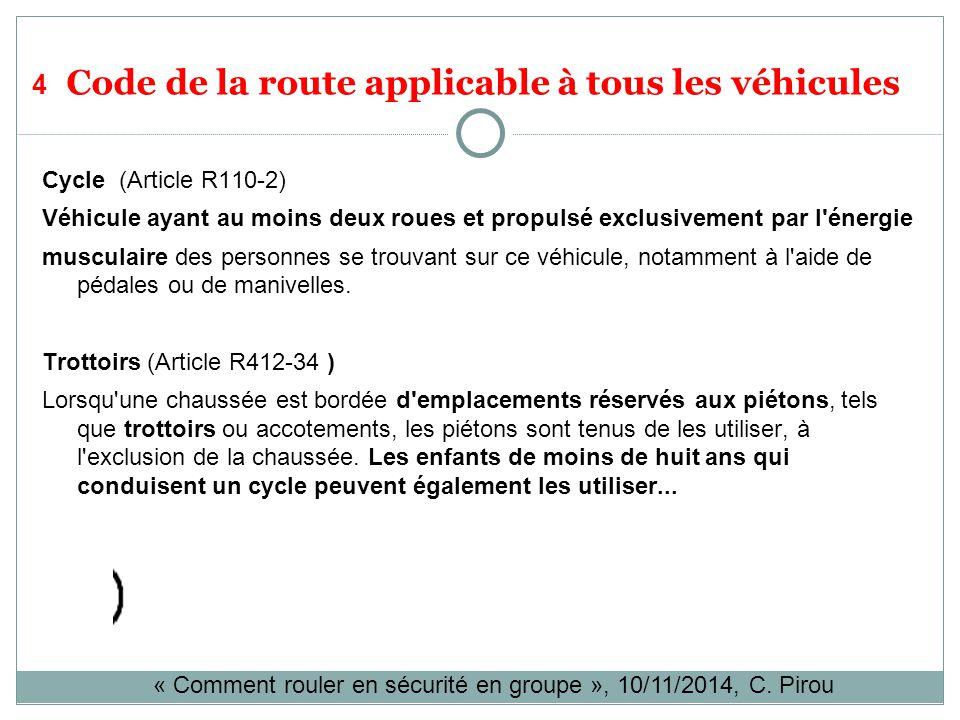 4 Code de la route applicable à tous les véhicules Cycle (Article R110-2) Véhicule ayant au moins deux roues et propulsé exclusivement par l énergie musculaire des personnes se trouvant sur ce véhicule, notamment à l aide de pédales ou de manivelles.