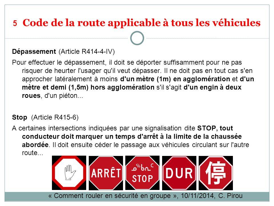 5 Code de la route applicable à tous les véhicules Dépassement (Article R414-4-IV) Pour effectuer le dépassement, il doit se déporter suffisamment pour ne pas risquer de heurter l usager qu il veut dépasser.