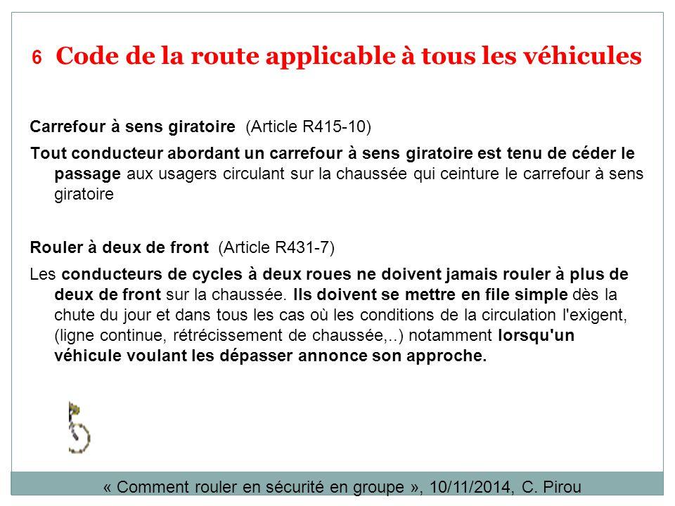 6 Code de la route applicable à tous les véhicules Carrefour à sens giratoire (Article R415-10) Tout conducteur abordant un carrefour à sens giratoire est tenu de céder le passage aux usagers circulant sur la chaussée qui ceinture le carrefour à sens giratoire Rouler à deux de front (Article R431-7) Les conducteurs de cycles à deux roues ne doivent jamais rouler à plus de deux de front sur la chaussée.