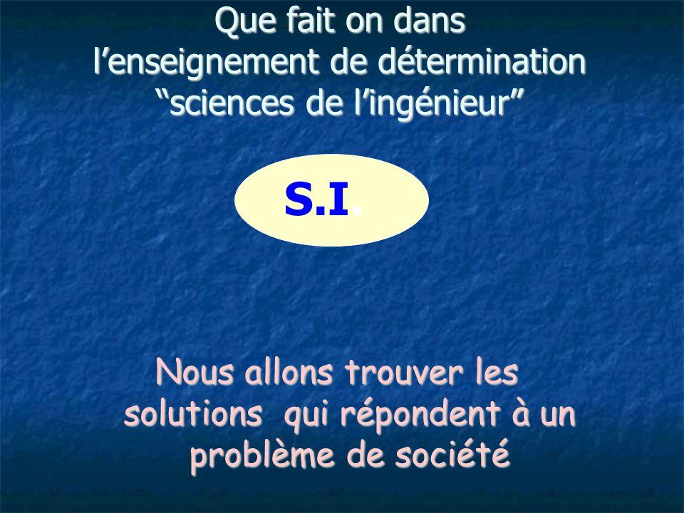 Que fait on dans l'enseignement de détermination sciences de l'ingénieur Nous allons trouver les solutions qui répondent à un problème de société S.I.