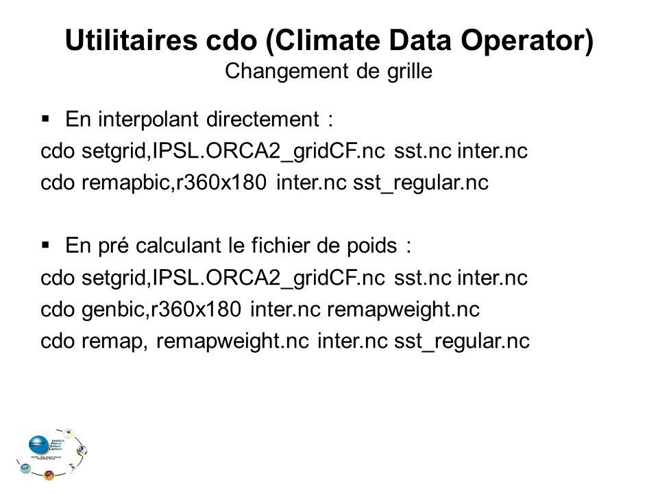 Utilitaires cdo (Climate Data Operator) Changement de grille  En interpolant directement : cdo setgrid,IPSL.ORCA2_gridCF.nc sst.nc inter.nc cdo remapbic,r360x180 inter.nc sst_regular.nc  En pré calculant le fichier de poids : cdo setgrid,IPSL.ORCA2_gridCF.nc sst.nc inter.nc cdo genbic,r360x180 inter.nc remapweight.nc cdo remap, remapweight.nc inter.nc sst_regular.nc