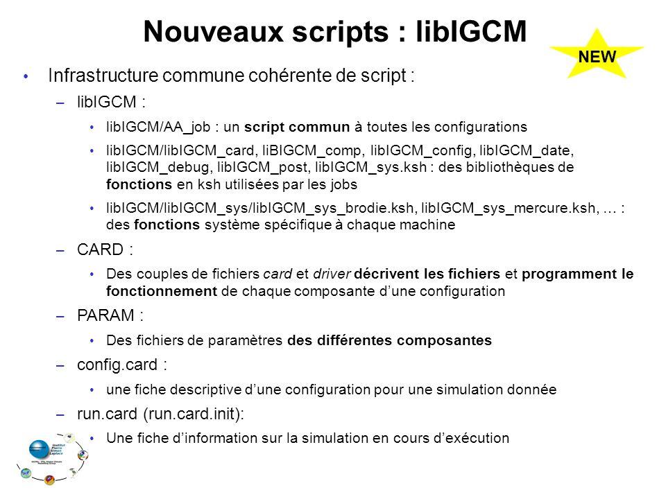 Nouveaux scripts : libIGCM Infrastructure commune cohérente de script : – libIGCM : libIGCM/AA_job : un script commun à toutes les configurations libIGCM/libIGCM_card, liBIGCM_comp, libIGCM_config, libIGCM_date, libIGCM_debug, libIGCM_post, libIGCM_sys.ksh : des bibliothèques de fonctions en ksh utilisées par les jobs libIGCM/libIGCM_sys/libIGCM_sys_brodie.ksh, libIGCM_sys_mercure.ksh, … : des fonctions système spécifique à chaque machine – CARD : Des couples de fichiers card et driver décrivent les fichiers et programment le fonctionnement de chaque composante d'une configuration – PARAM : Des fichiers de paramètres des différentes composantes – config.card : une fiche descriptive d'une configuration pour une simulation donnée – run.card (run.card.init): Une fiche d'information sur la simulation en cours d'exécution NEW