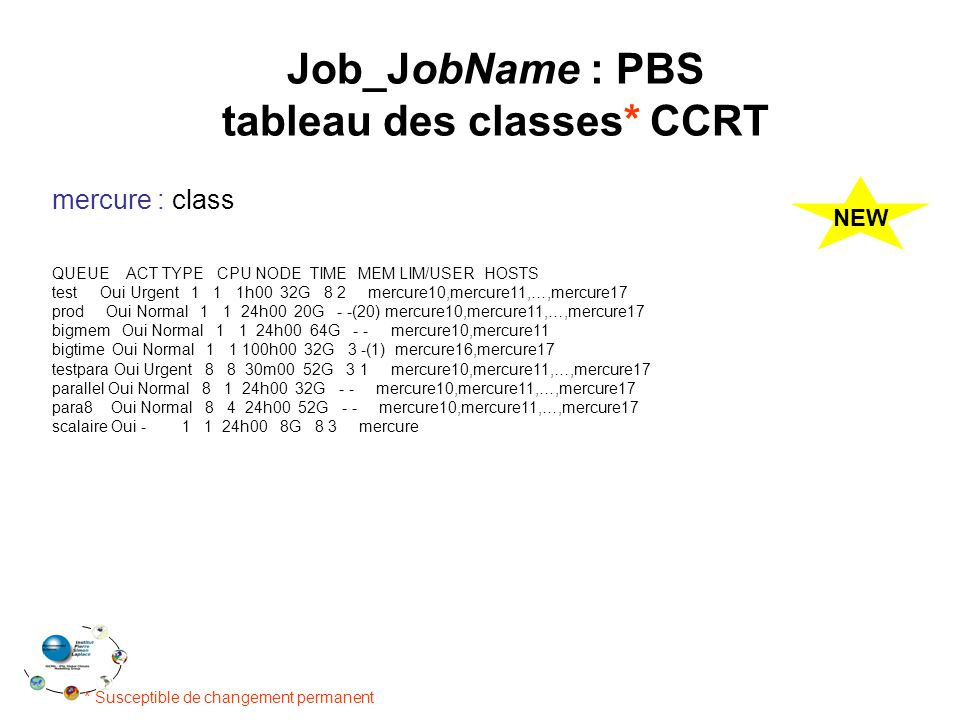 Job_JobName : PBS tableau des classes* CCRT * Susceptible de changement permanent mercure : class QUEUE ACT TYPE CPU NODE TIME MEM LIM/USER HOSTS test