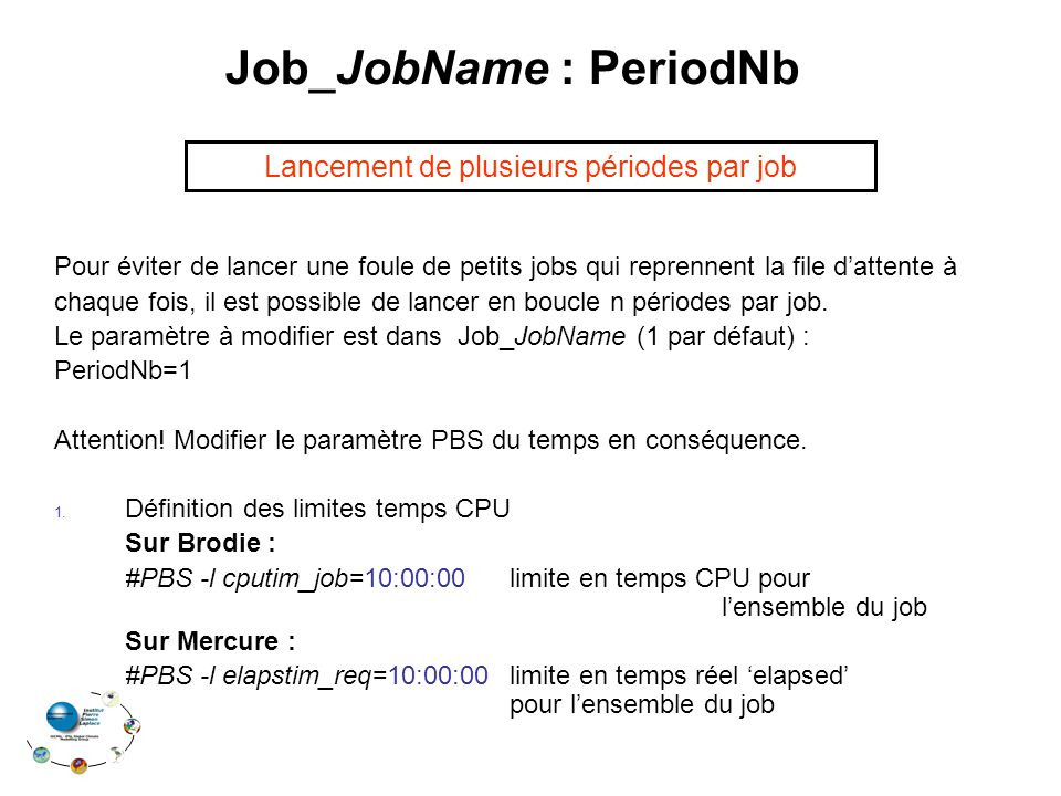 Job_JobName : PeriodNb Pour éviter de lancer une foule de petits jobs qui reprennent la file d'attente à chaque fois, il est possible de lancer en boucle n périodes par job.