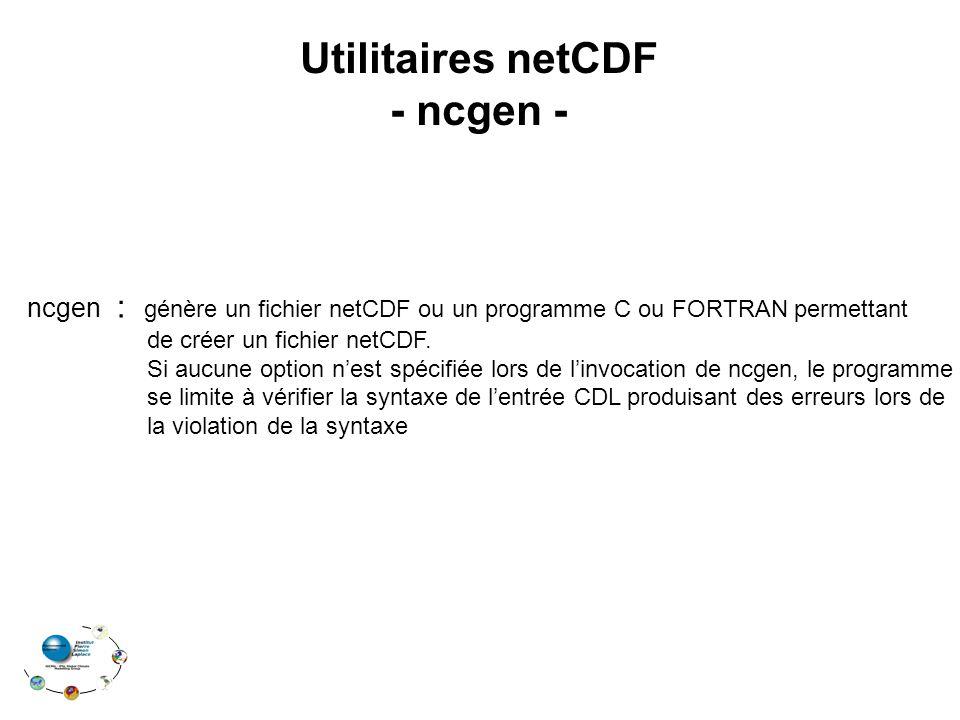 Utilitaires netCDF - ncgen - ncgen : génère un fichier netCDF ou un programme C ou FORTRAN permettant de créer un fichier netCDF.