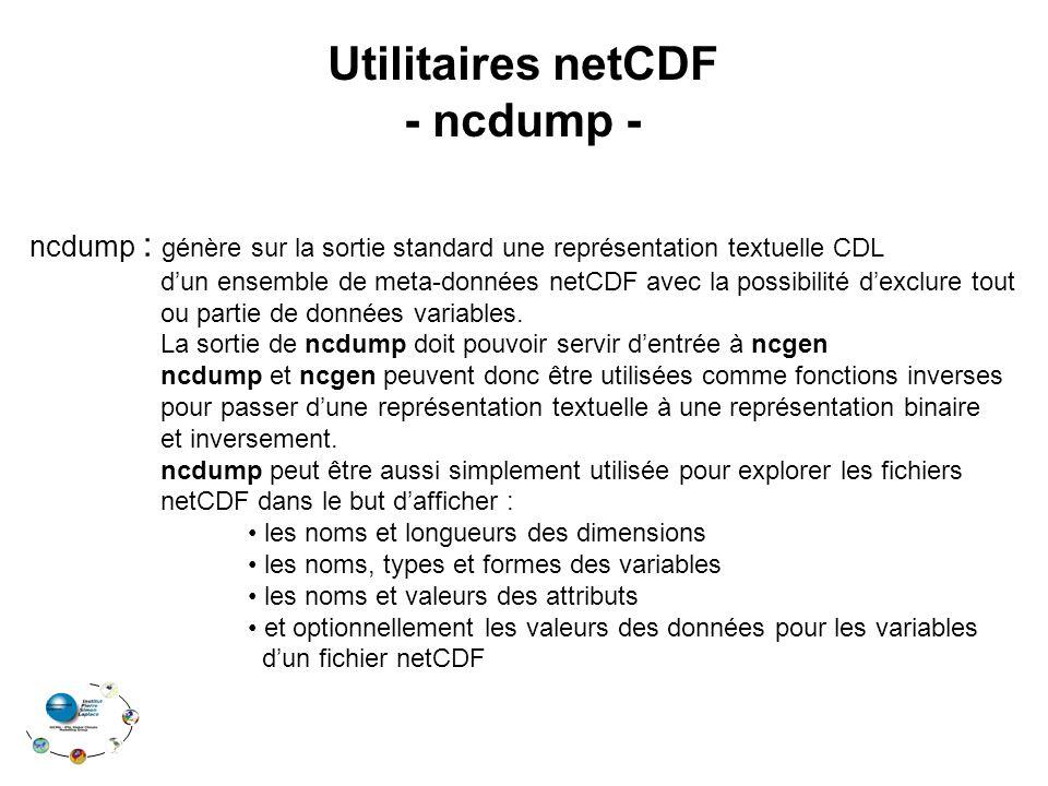Utilitaires netCDF - ncdump - ncdump : génère sur la sortie standard une représentation textuelle CDL d'un ensemble de meta-données netCDF avec la possibilité d'exclure tout ou partie de données variables.