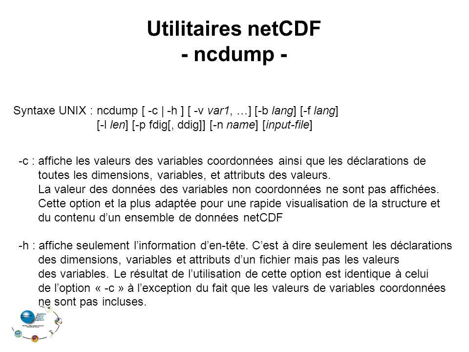 Utilitaires netCDF - ncdump - Syntaxe UNIX : ncdump [ -c | -h ] [ -v var1, …] [-b lang] [-f lang] [-l len] [-p fdig[, ddig]] [-n name] [input-file] -c : affiche les valeurs des variables coordonnées ainsi que les déclarations de toutes les dimensions, variables, et attributs des valeurs.