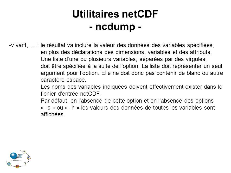 Utilitaires netCDF - ncdump - -v var1, … : le résultat va inclure la valeur des données des variables spécifiées, en plus des déclarations des dimensions, variables et des attributs.