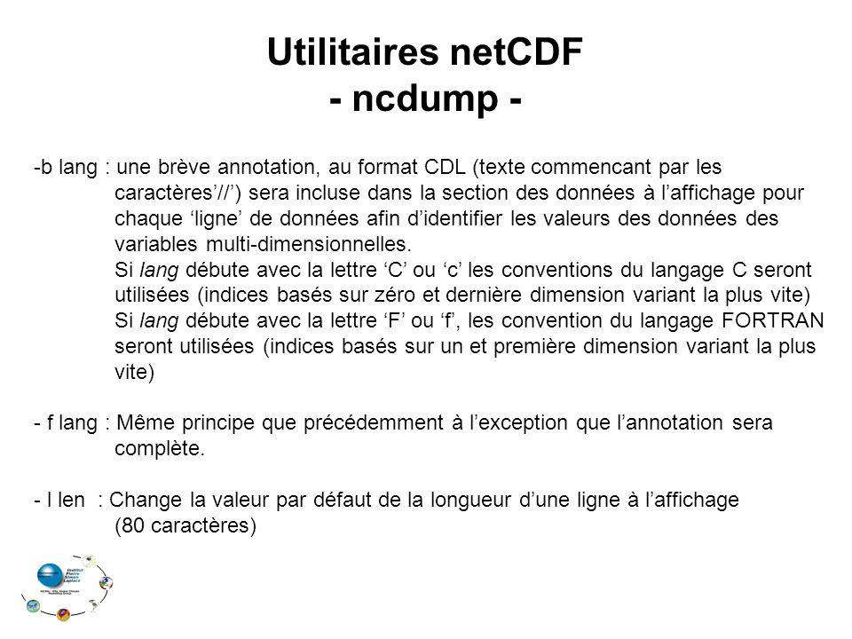Utilitaires netCDF - ncdump - -b lang : une brève annotation, au format CDL (texte commencant par les caractères'//') sera incluse dans la section des données à l'affichage pour chaque 'ligne' de données afin d'identifier les valeurs des données des variables multi-dimensionnelles.