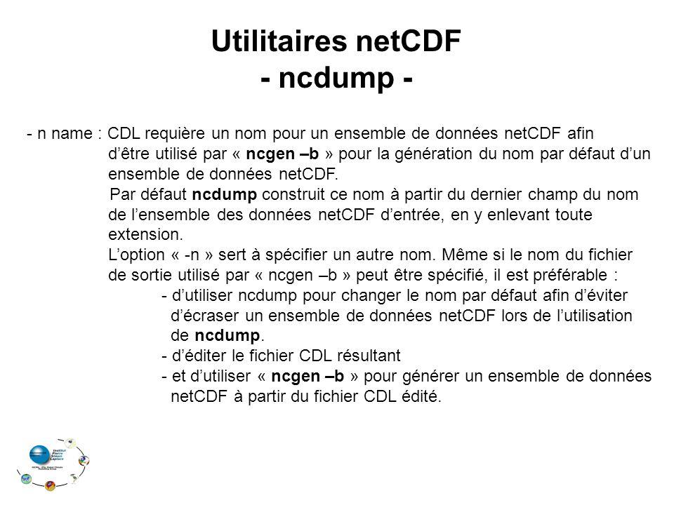 Utilitaires netCDF - ncdump - - n name : CDL requière un nom pour un ensemble de données netCDF afin d'être utilisé par « ncgen –b » pour la génération du nom par défaut d'un ensemble de données netCDF.