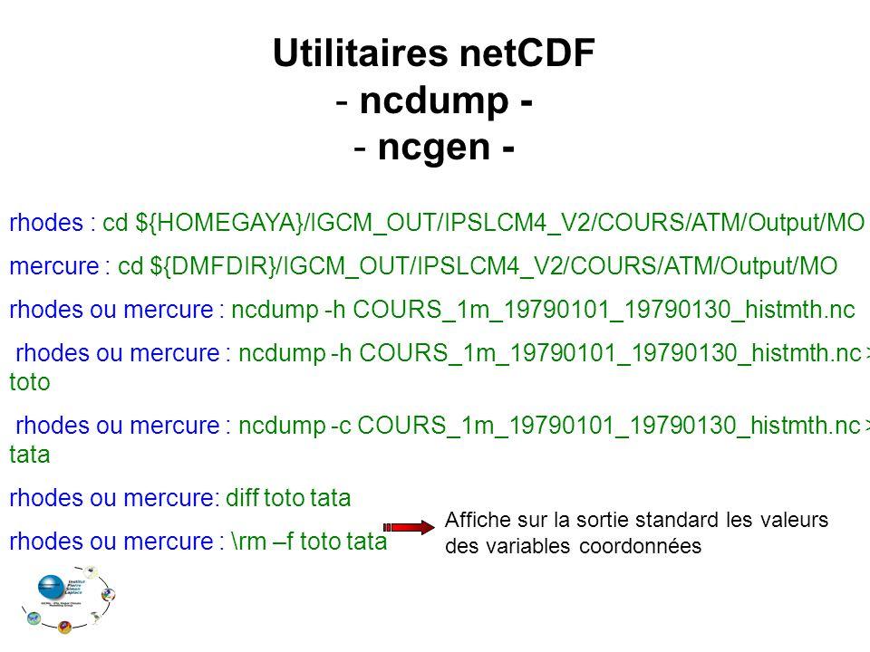 rhodes : cd ${HOMEGAYA}/IGCM_OUT/IPSLCM4_V2/COURS/ATM/Output/MO mercure : cd ${DMFDIR}/IGCM_OUT/IPSLCM4_V2/COURS/ATM/Output/MO rhodes ou mercure : ncdump -h COURS_1m_19790101_19790130_histmth.nc rhodes ou mercure : ncdump -h COURS_1m_19790101_19790130_histmth.nc > toto rhodes ou mercure : ncdump -c COURS_1m_19790101_19790130_histmth.nc > tata rhodes ou mercure: diff toto tata rhodes ou mercure : \rm –f toto tata Utilitaires netCDF - ncdump - - ncgen - Affiche sur la sortie standard les valeurs des variables coordonnées
