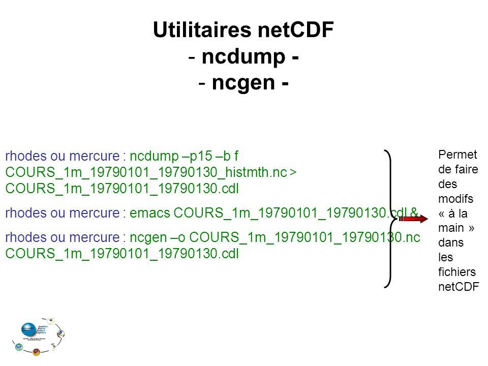 Utilitaires netCDF - ncdump - - ncgen - rhodes ou mercure : ncdump –p15 –b f COURS_1m_19790101_19790130_histmth.nc > COURS_1m_19790101_19790130.cdl rhodes ou mercure : emacs COURS_1m_19790101_19790130.cdl & rhodes ou mercure : ncgen –o COURS_1m_19790101_19790130.nc COURS_1m_19790101_19790130.cdl Permet de faire des modifs « à la main » dans les fichiers netCDF