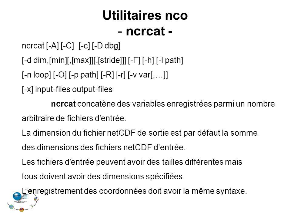 ncrcat [-A] [-C] [-c] [-D dbg] [-d dim,[min][,[max]][,[stride]]] [-F] [-h] [-l path] [-n loop] [-O] [-p path] [-R]  -r] [-v var[,…]] [-x] input-files output-files ncrcat concatène des variables enregistrées parmi un nombre arbitraire de fichiers d entrée.