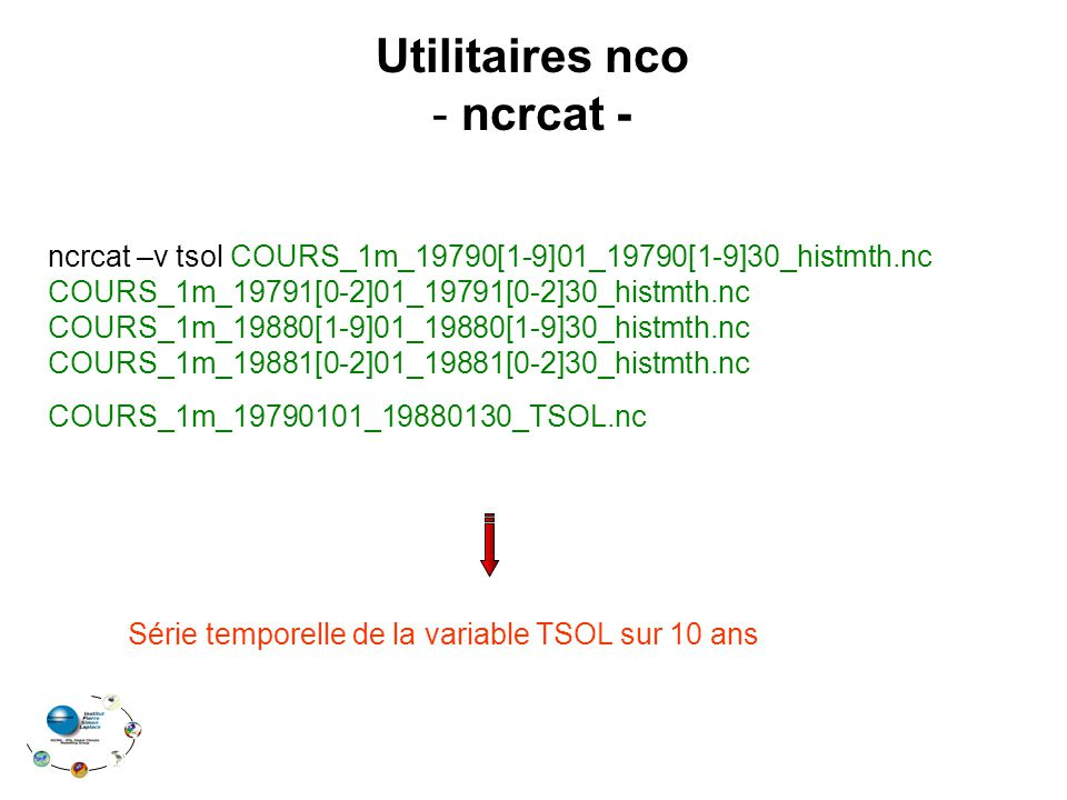 Utilitaires nco - ncrcat - ncrcat –v tsol COURS_1m_19790[1-9]01_19790[1-9]30_histmth.nc COURS_1m_19791[0-2]01_19791[0-2]30_histmth.nc COURS_1m_19880[1