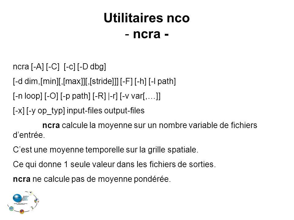Utilitaires nco - ncra - ncra [-A] [-C] [-c] [-D dbg] [-d dim,[min][,[max]][,[stride]]] [-F] [-h] [-l path] [-n loop] [-O] [-p path] [-R]  -r] [-v var[,…]] [-x] [-y op_typ] input-files output-files ncra calcule la moyenne sur un nombre variable de fichiers d'entrée.