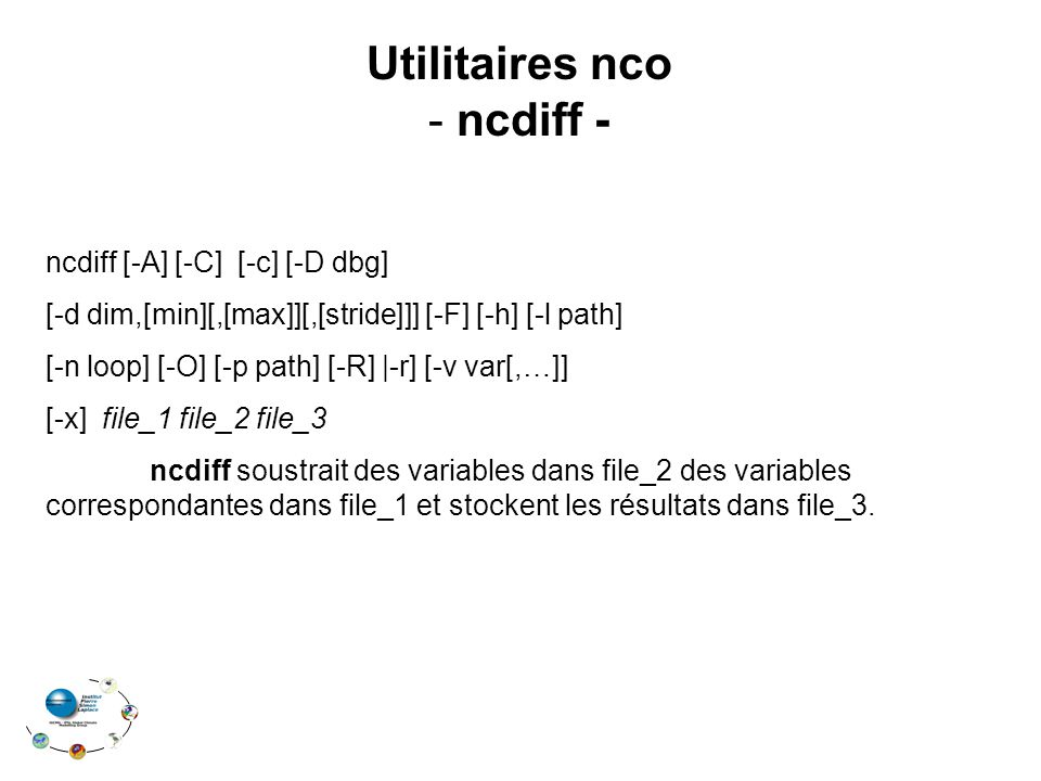 Utilitaires nco - ncdiff - ncdiff [-A] [-C] [-c] [-D dbg] [-d dim,[min][,[max]][,[stride]]] [-F] [-h] [-l path] [-n loop] [-O] [-p path] [-R] |-r] [-v