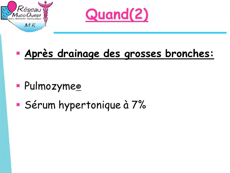 Quand(2)  Après drainage des grosses bronches:  Pulmozyme ®  Sérum hypertonique à 7%