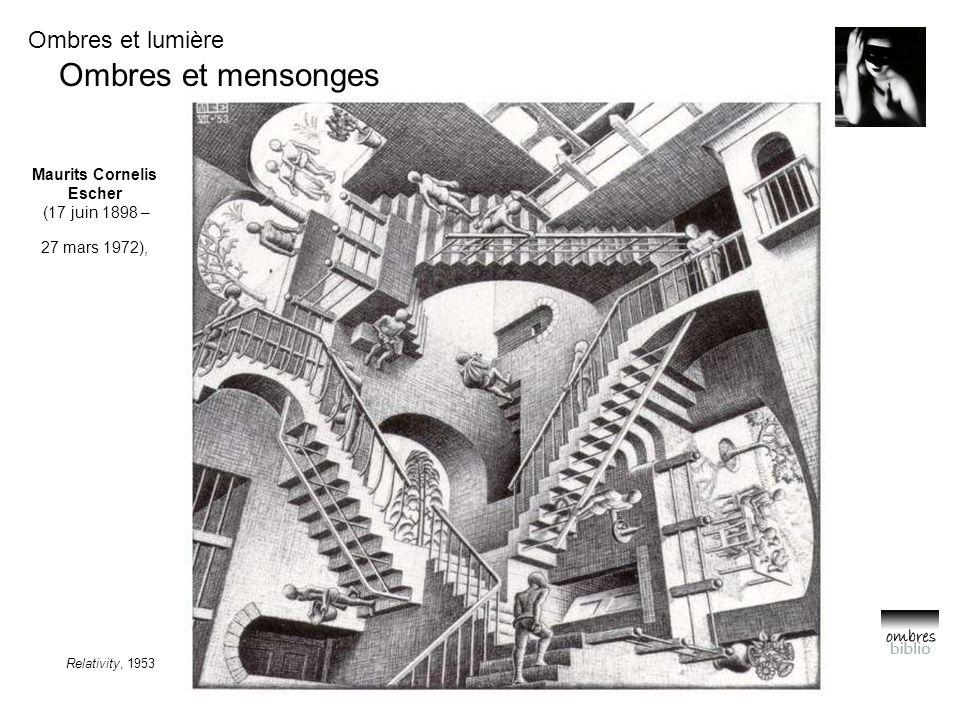 Ombres et lumière Ombres et mensonges Relativity, 1953 Maurits Cornelis Escher (17 juin 1898 – 27 mars 1972),