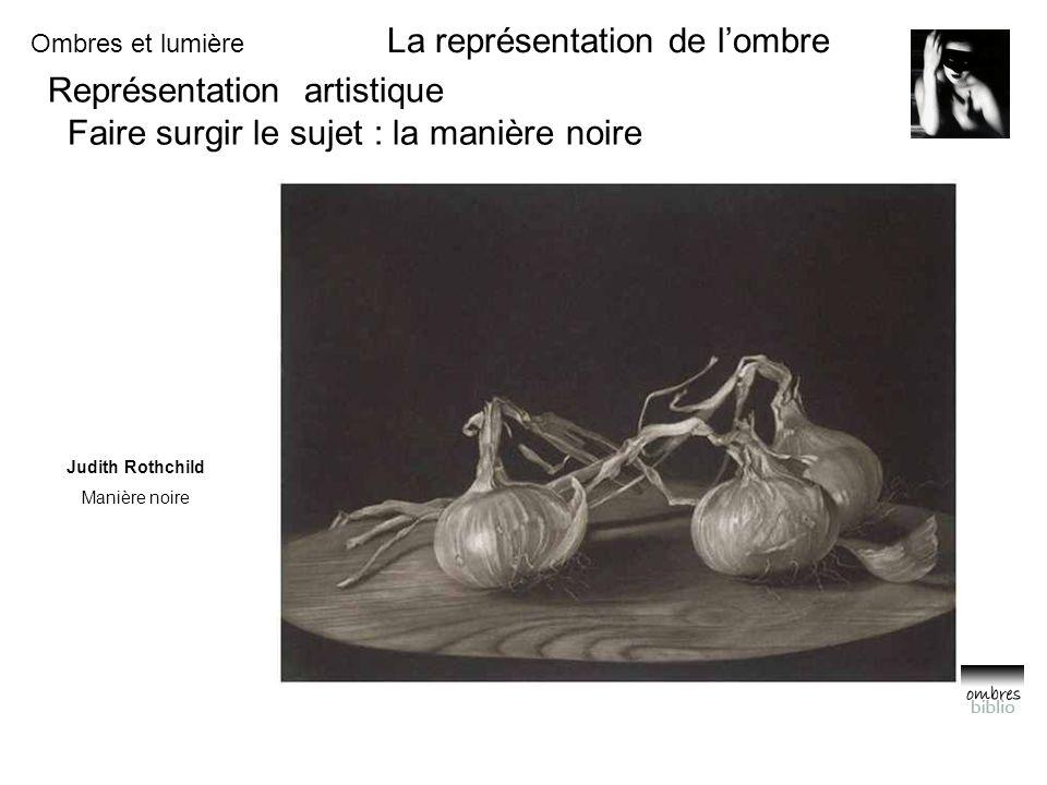 Ombres et lumière La représentation de l'ombre Représentation artistique Faire surgir le sujet : la manière noire Judith Rothchild Manière noire