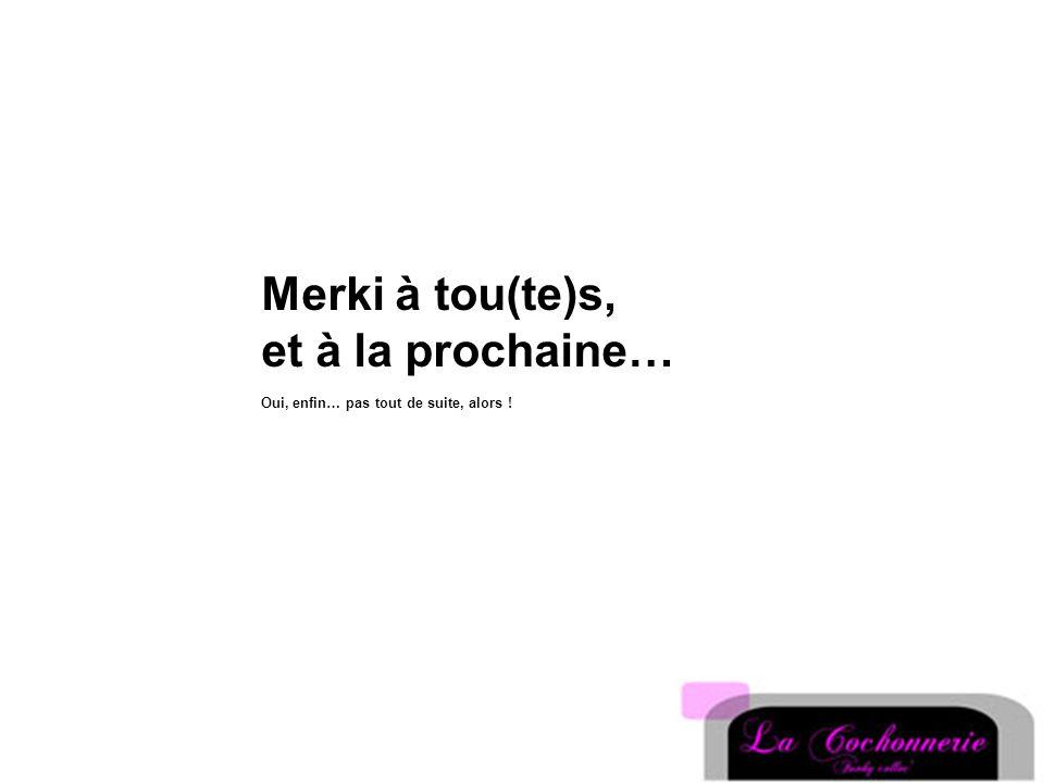 Merki à tou(te)s, et à la prochaine… Oui, enfin… pas tout de suite, alors !