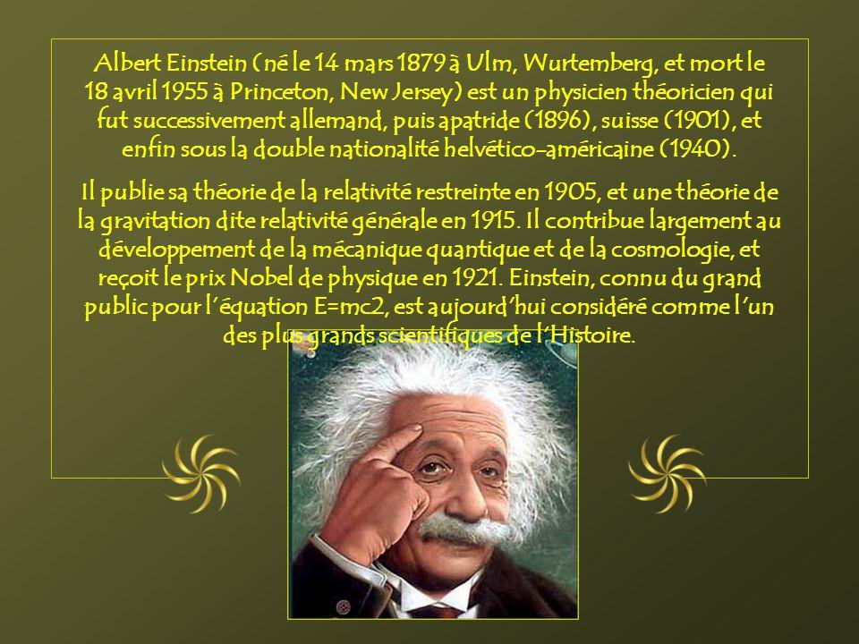 Albert Einstein (né le 14 mars 1879 à Ulm, Wurtemberg, et mort le 18 avril 1955 à Princeton, New Jersey) est un physicien théoricien qui fut successivement allemand, puis apatride (1896), suisse (1901), et enfin sous la double nationalité helvético-américaine (1940).