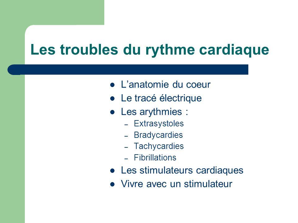 Les troubles du rythme cardiaque L'anatomie du coeur Le tracé électrique Les arythmies : – Extrasystoles – Bradycardies – Tachycardies – Fibrillations Les stimulateurs cardiaques Vivre avec un stimulateur