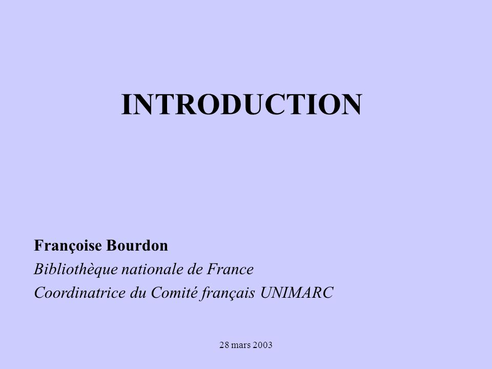 28 mars 2003 INTRODUCTION Françoise Bourdon Bibliothèque nationale de France Coordinatrice du Comité français UNIMARC