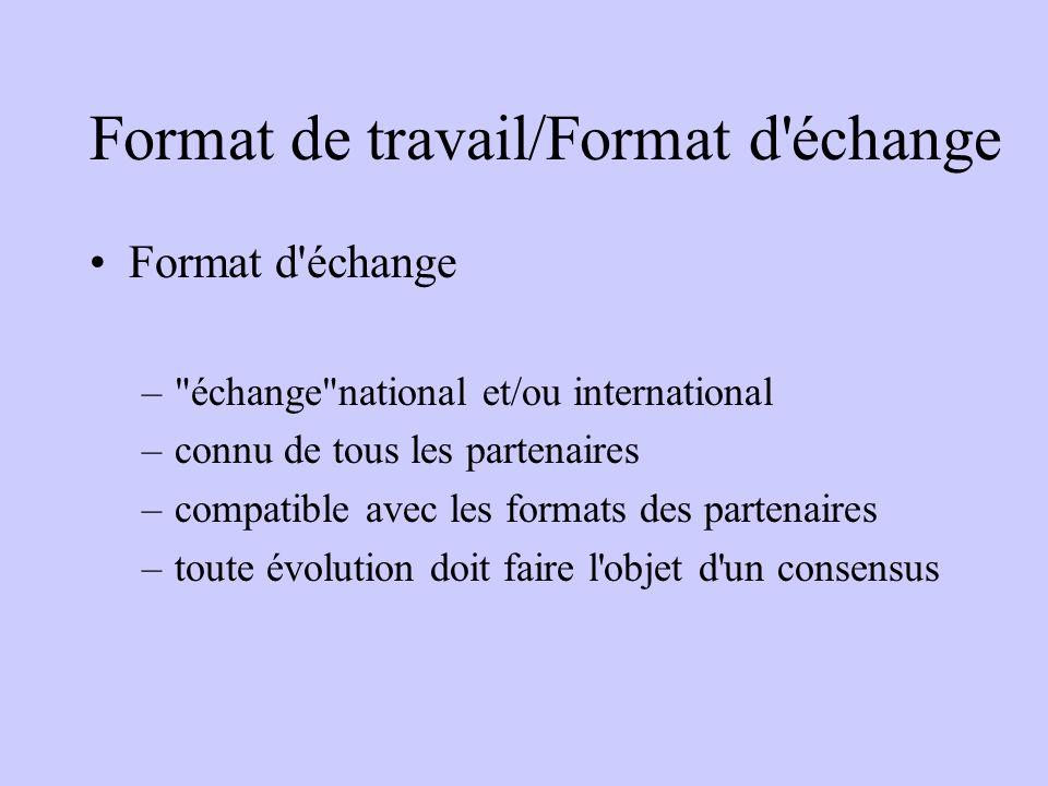 Format de travail/Format d échange Format d échange – échange national et/ou international –connu de tous les partenaires –compatible avec les formats des partenaires –toute évolution doit faire l objet d un consensus