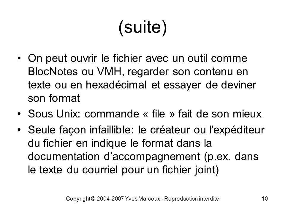 Copyright © 2004-2007 Yves Marcoux - Reproduction interdite10 (suite) On peut ouvrir le fichier avec un outil comme BlocNotes ou VMH, regarder son contenu en texte ou en hexadécimal et essayer de deviner son format Sous Unix: commande « file » fait de son mieux Seule façon infaillible: le créateur ou l expéditeur du fichier en indique le format dans la documentation d'accompagnement (p.ex.