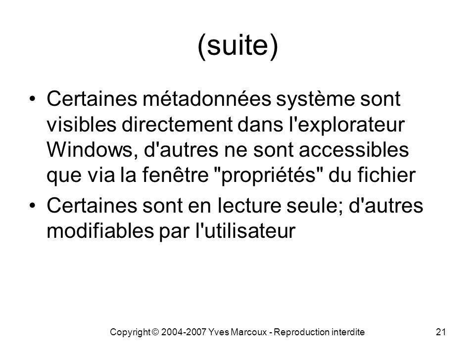 Copyright © 2004-2007 Yves Marcoux - Reproduction interdite21 (suite) Certaines métadonnées système sont visibles directement dans l explorateur Windows, d autres ne sont accessibles que via la fenêtre propriétés du fichier Certaines sont en lecture seule; d autres modifiables par l utilisateur