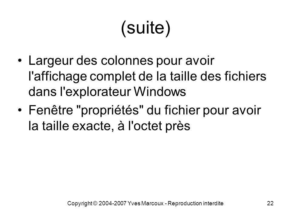 Copyright © 2004-2007 Yves Marcoux - Reproduction interdite22 (suite) Largeur des colonnes pour avoir l affichage complet de la taille des fichiers dans l explorateur Windows Fenêtre propriétés du fichier pour avoir la taille exacte, à l octet près