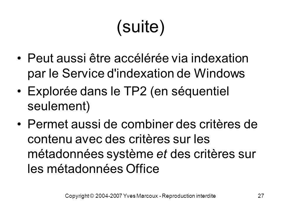 Copyright © 2004-2007 Yves Marcoux - Reproduction interdite27 (suite) Peut aussi être accélérée via indexation par le Service d indexation de Windows Explorée dans le TP2 (en séquentiel seulement) Permet aussi de combiner des critères de contenu avec des critères sur les métadonnées système et des critères sur les métadonnées Office