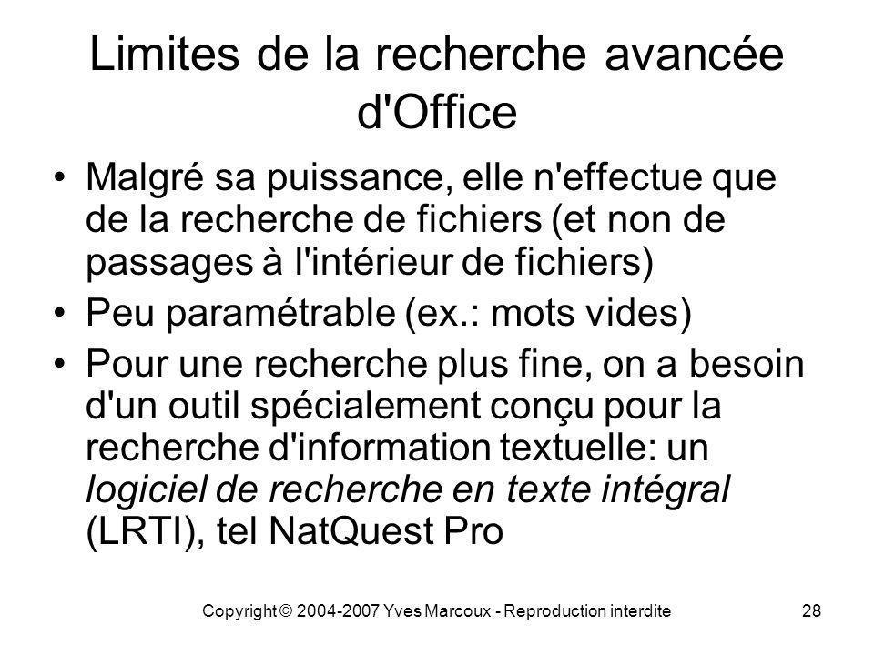 Copyright © 2004-2007 Yves Marcoux - Reproduction interdite28 Limites de la recherche avancée d Office Malgré sa puissance, elle n effectue que de la recherche de fichiers (et non de passages à l intérieur de fichiers) Peu paramétrable (ex.: mots vides) Pour une recherche plus fine, on a besoin d un outil spécialement conçu pour la recherche d information textuelle: un logiciel de recherche en texte intégral (LRTI), tel NatQuest Pro