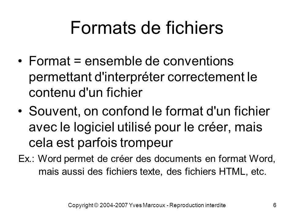 Copyright © 2004-2007 Yves Marcoux - Reproduction interdite6 Formats de fichiers Format = ensemble de conventions permettant d interpréter correctement le contenu d un fichier Souvent, on confond le format d un fichier avec le logiciel utilisé pour le créer, mais cela est parfois trompeur Ex.: Word permet de créer des documents en format Word, mais aussi des fichiers texte, des fichiers HTML, etc.