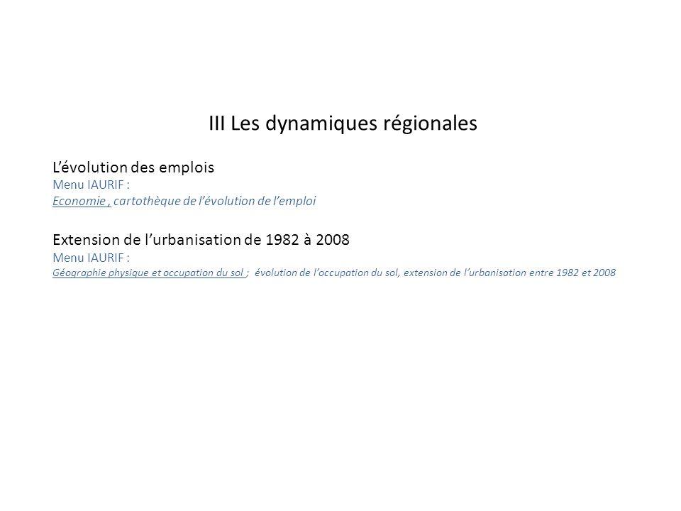 III Les dynamiques régionales L'évolution des emplois Menu IAURIF : Economie, cartothèque de l'évolution de l'emploi Extension de l'urbanisation de 1982 à 2008 Menu IAURIF : Géographie physique et occupation du sol ; évolution de l'occupation du sol, extension de l'urbanisation entre 1982 et 2008