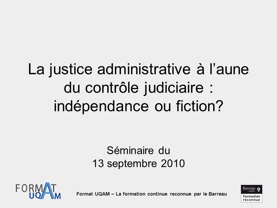 Format UQAM – La formation continue reconnue par le Barreau La justice administrative à l'aune du contrôle judiciaire : indépendance ou fiction.
