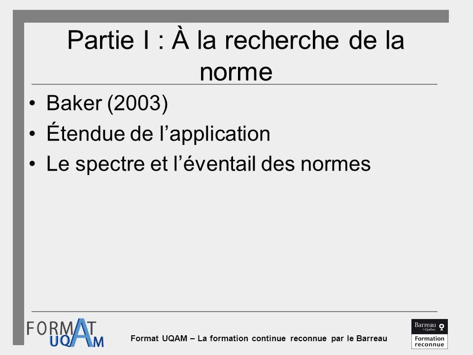 Format UQAM – La formation continue reconnue par le Barreau Partie I : À la recherche de la norme Baker (2003) Étendue de l'application Le spectre et l'éventail des normes