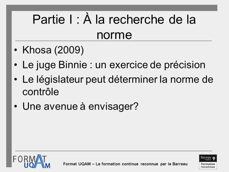 Format UQAM – La formation continue reconnue par le Barreau Partie I : À la recherche de la norme Khosa (2009) Le juge Binnie : un exercice de précision Le législateur peut déterminer la norme de contrôle Une avenue à envisager?
