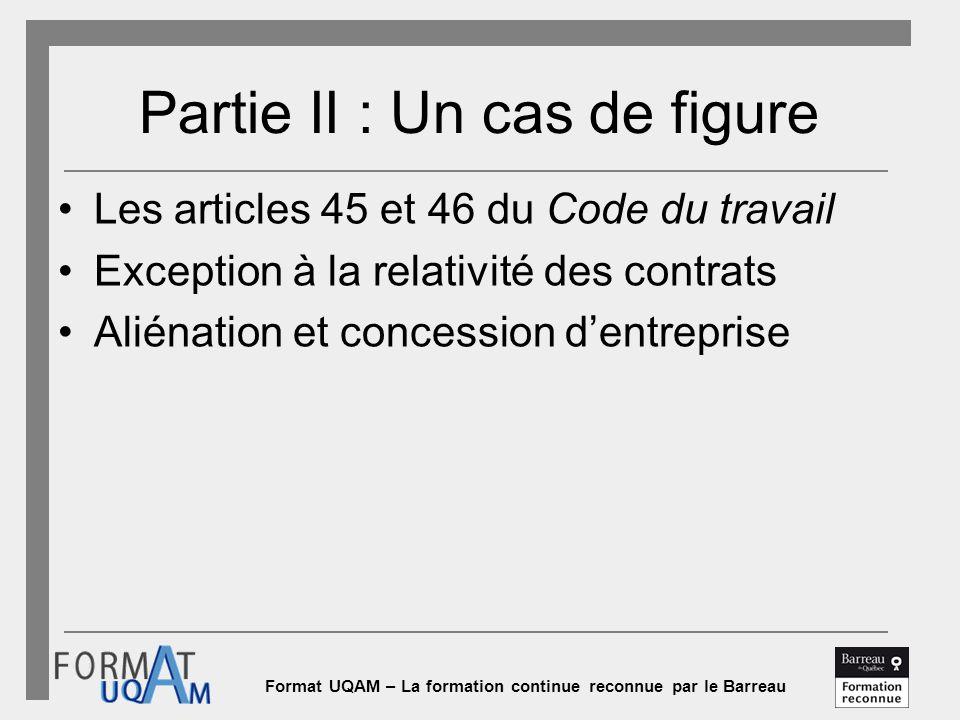 Format UQAM – La formation continue reconnue par le Barreau Partie II : Un cas de figure Les articles 45 et 46 du Code du travail Exception à la relativité des contrats Aliénation et concession d'entreprise