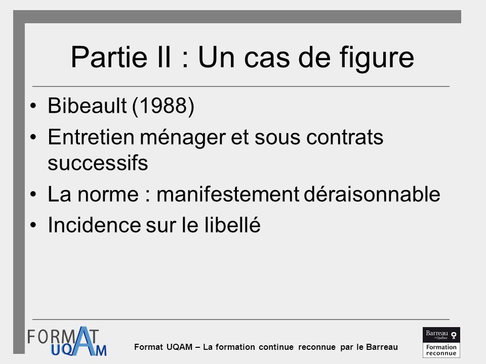 Format UQAM – La formation continue reconnue par le Barreau Partie II : Un cas de figure Bibeault (1988) Entretien ménager et sous contrats successifs La norme : manifestement déraisonnable Incidence sur le libellé
