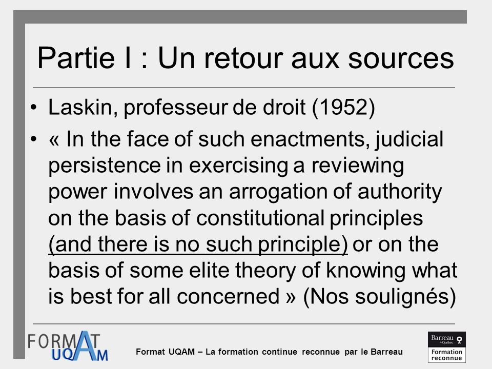 Format UQAM – La formation continue reconnue par le Barreau Partie I : Un retour aux sources Laskin, professeur de droit (1952) « In the face of such enactments, judicial persistence in exercising a reviewing power involves an arrogation of authority on the basis of constitutional principles (and there is no such principle) or on the basis of some elite theory of knowing what is best for all concerned » (Nos soulignés)