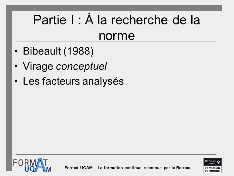 Format UQAM – La formation continue reconnue par le Barreau Partie I : À la recherche de la norme Bibeault (1988) Virage conceptuel Les facteurs analysés
