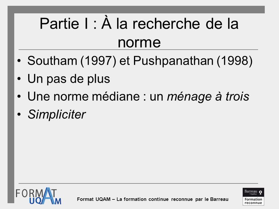 Format UQAM – La formation continue reconnue par le Barreau Partie I : À la recherche de la norme Southam (1997) et Pushpanathan (1998) Un pas de plus Une norme médiane : un ménage à trois Simpliciter
