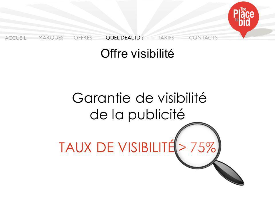 Garantie de visibilité de la publicité TAUX DE VISIBILITÉ > 75% ACCUEIL MARQUES OFFRES CONTACTS QUEL DEAL ID .