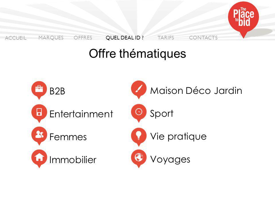 B2B Entertainment Femmes Immobilier Maison Déco Jardin Sport Vie pratique Voyages ACCUEIL MARQUES OFFRES CONTACTS QUEL DEAL ID .