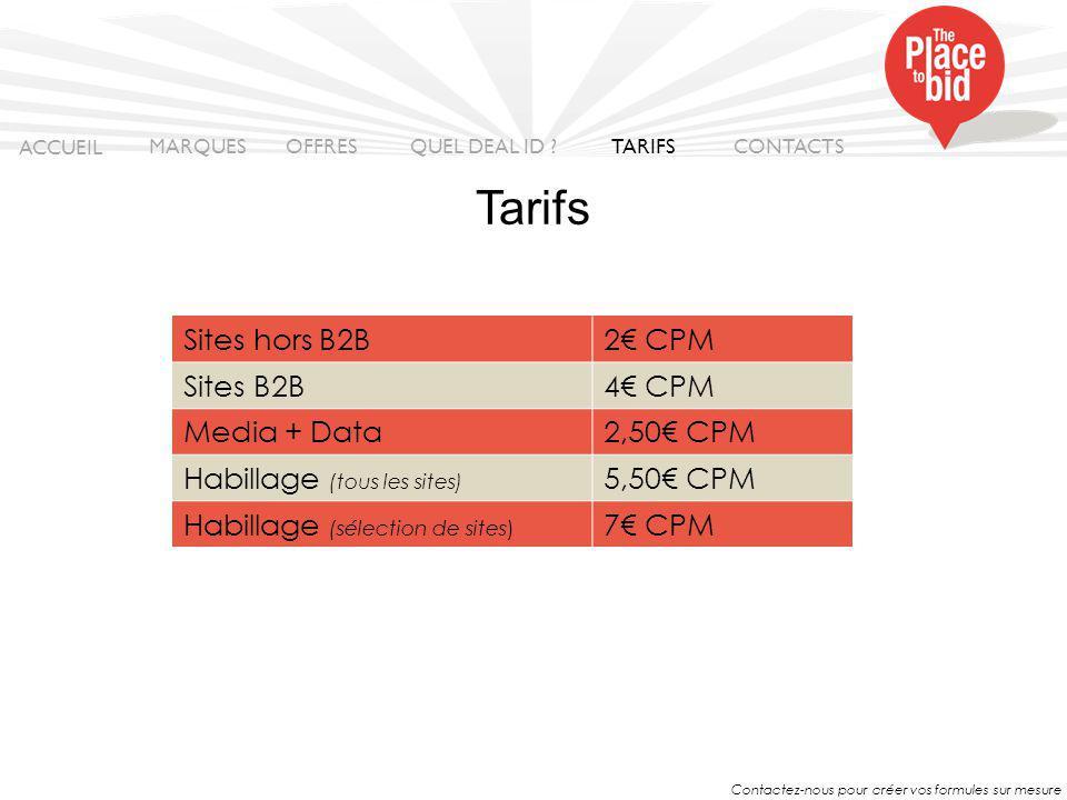 Contactez-nous pour créer vos formules sur mesure Sites hors B2B2€ CPM Sites B2B4€ CPM Media + Data2,50€ CPM Habillage (tous les sites) 5,50€ CPM Habillage (sélection de sites) 7€ CPM ACCUEIL MARQUES OFFRES CONTACTS QUEL DEAL ID .