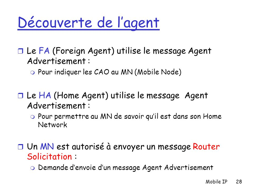 Mobile IP28 Découverte de l'agent r Le FA (Foreign Agent) utilise le message Agent Advertisement : m Pour indiquer les CAO au MN (Mobile Node) r Le HA